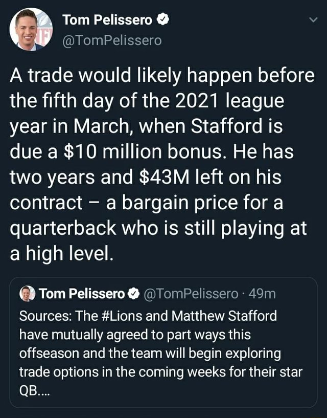 Tom Pelissero  A trade would likely happen before the fifth day of the 2021 league year in March, when Stafford is due a $10 million bonus. He has two years and left on his contract a bargain price for a quarterback who is still playing at a high level.  Tom Pelissero  TomPelissero Sources The Lions and Matthew Stafford have mutually agreed to part ways this offseason and the team will begin exploring trade options in the coming weeks for their star QB meme