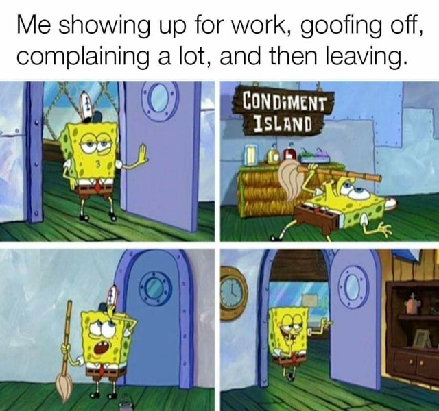 Me showing up for work, goofing off, complaining lot, and then leaving. CONDIMENT ISLAND memes
