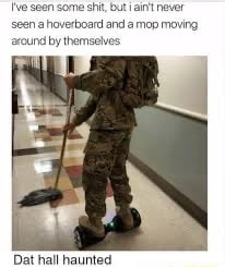 Seen some shit, but ain't never seen a haverboard and a mop moving by themselves Dat hall haunted memes