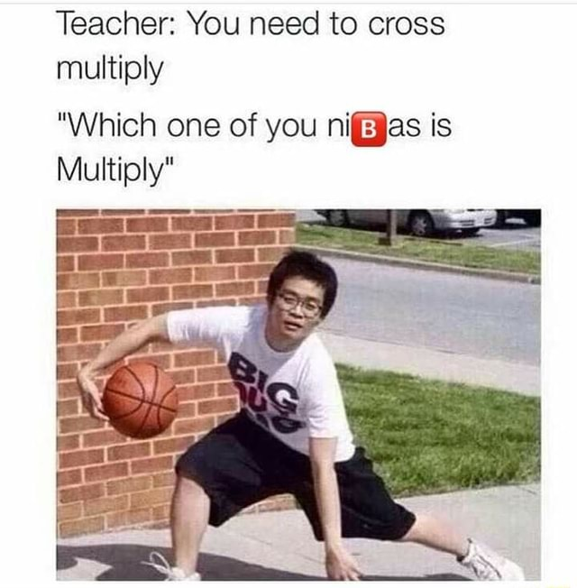 Teacher You need to cross multiply Which one of you is Multiply meme