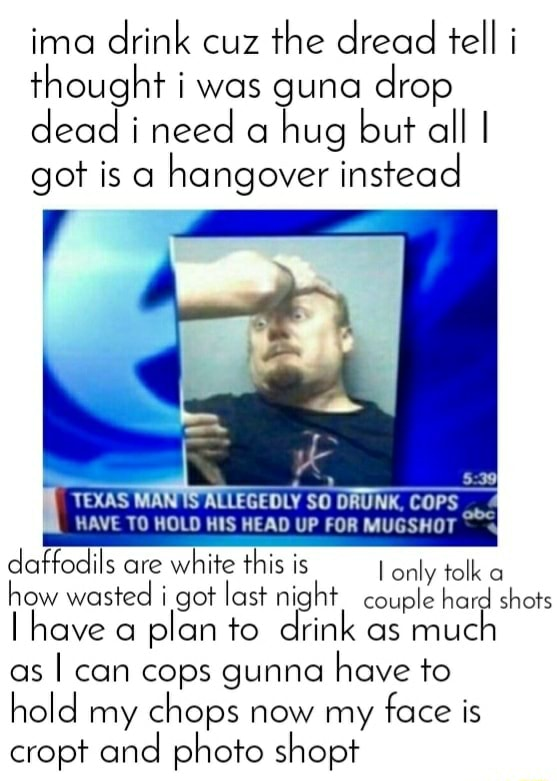 Ima drink cuz the dread tell i thought i was guna drop dead i need a hug but all I got is a hangover instead TEXAS Mi LLEGEDLY SO DRUNK, COPS HAVE TO HOLD HIS HEAD UP FOR MUGSHOT  daffodils are white this is I how wasted i got last night couple hard shots ave a plan to drink as muc as I can cops gunna have to hold my chops now my face is cropt and photo shopt memes