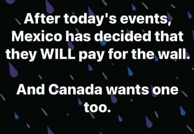 After today's events, Mexico has decided that they WILL pay for the wall. And Canada wants one too memes