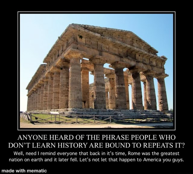 ANYONE HEARD OF THE PHRASE PEOPLE WHO DON'T LEARN HISTORY ARE BOUND TO REPEATS IT Well, need I remind everyone that back in it's time, Rome was the greatest nation on earth and it later fell. Let's not let that happen to America you guys meme