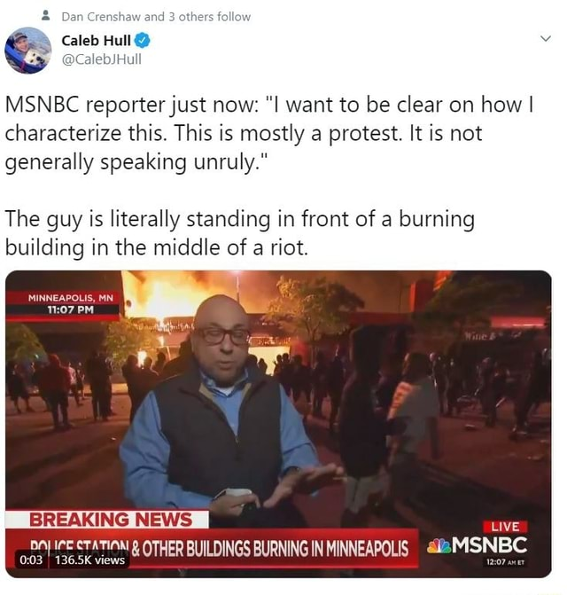 Dan Crenshaw and 3 others follow Caleb Hull CalebJHull MSNBC reporter just now want to be clear on how I characterize this. This is mostly a protest. It is not generally speaking unruly. The guy is literally standing in front of a burning building in the middle of a riot. LIVE MINNEAPOLIS, 07 PI BREAKING NE 136.5K views memes