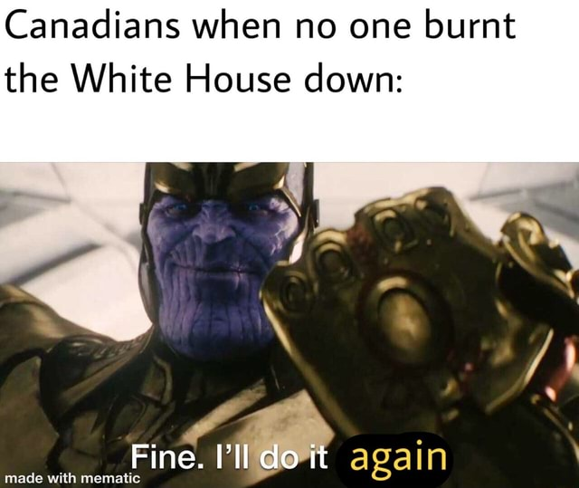 Canadians when no one burnt the White House down Fine. do it again again memes