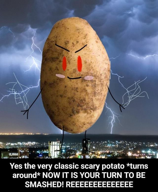 Yes the very classic scary potato turns around* NOW IT IS YOUR TURN TO BE SMASHED REEEEEEEEEEEEEE Yes the very classic scary potato *turns around* NOW IT IS YOUR TURN TO BE SMASHED REEEEEEEEEEEEEE memes
