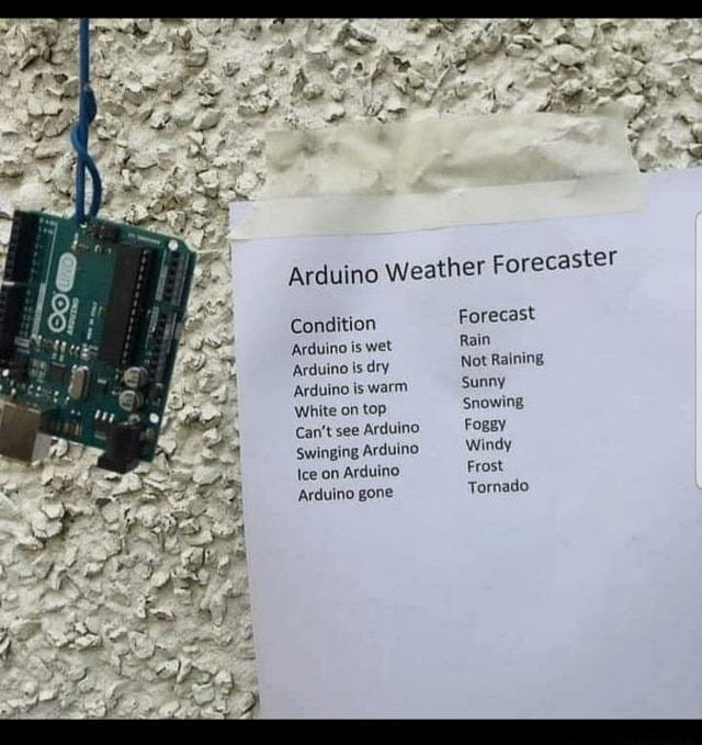Condition Arduino is wet Arduino is dry Arduino is warm White on top Can't see Arduino Swinging Arduino Ice on Arduino Arduino gone Arduino Weather Forecaster Forecast Rain Not Raining sunny Snowing Fogsy Windy Frost Tornado memes
