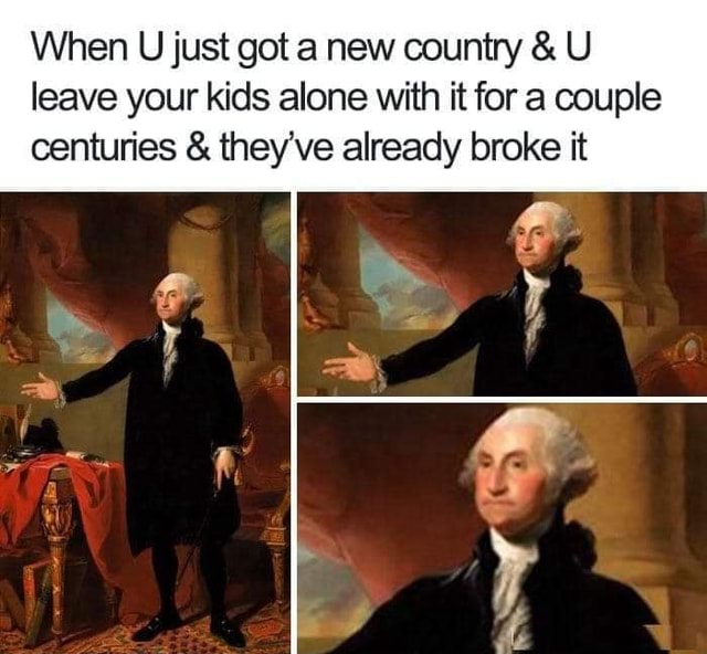 When U just got a new country and U leave your kids alone with it fora couple centuries and they've already broke it memes