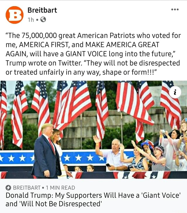 The 75,000,000 great American Patriots who voted for me, AMERICA FIRST, and MAKE AMERICA GREAT AGAIN, will have a GIANT VOICE long into the future, Trump wrote on Twitter. They will not be disrespected or treated unfairly in any way, shape or form BREITBART MIN READ Donald Trump My Supporters Will Have a Giant Voice and Will Not Be Disrespected meme