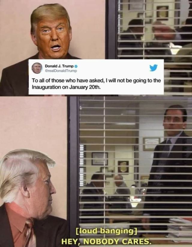Donald J. Trump To all of those who have asked, I will not be going to the I Inauguration on January 20th. loud banging HE meme