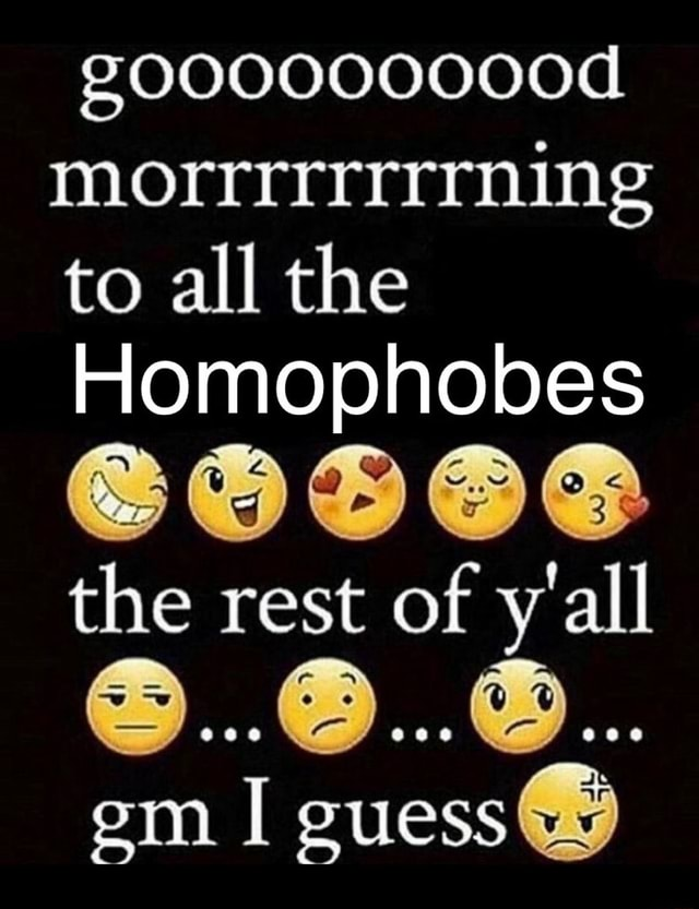 G000000000d MOrrrrrrrrnin to all the Homophobes the rest of y'all em guess meme