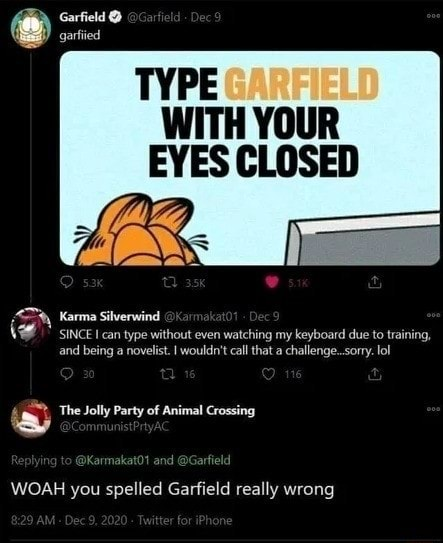 Garfield garfied TYPE GARFIELD WITH YOUR EYES CLOSED iv} Karma Silverwind since can type without even watching my keyboard due to training, sinces it hing my keyboard and being a novelist. I wouldn't call that a challenge sorry. lol The Jolly Party of Animal Crossing WOAH you spelled Garfield really wrong memes