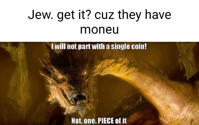 Jew. get it cuz they have moneu will not part with a single coin Not. one. PIECE of it memes