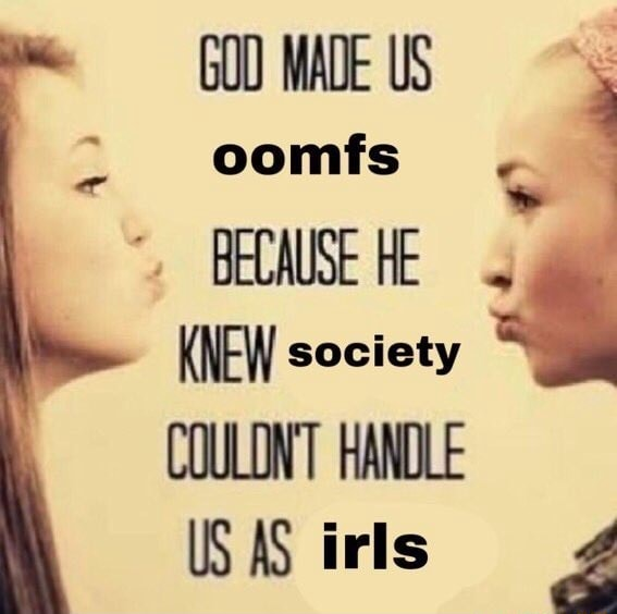 GOD MADE US oomfs BECAUSE HE KNEW society COULONT HANDLE US AS irls meme
