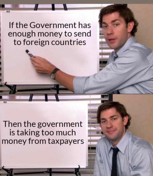 If the Government enough money to has send I if I enough money to send to foreign countries fe Then the government is taking too much money from taxpayers memes