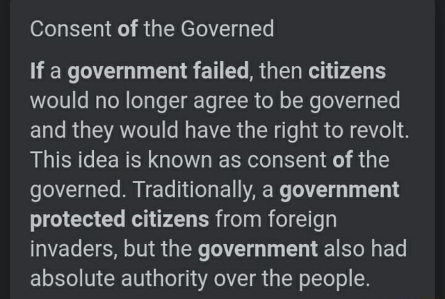 Consent of the Governed If a government failed, then citizens would no longer agree to be governed and they would have the right to revolt. This idea is known as consent of the governed. Traditionally, a government protected citizens from foreign invaders, but the government also had absolute authority over the people meme