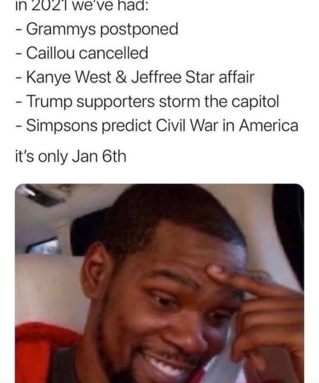 IN we ve Nae Grammys postponed Caillou cancelled Kanye West and Jeffree Star affair Trump supporters storm the capitol Simpsons predict Civil War in America it's only Jan memes