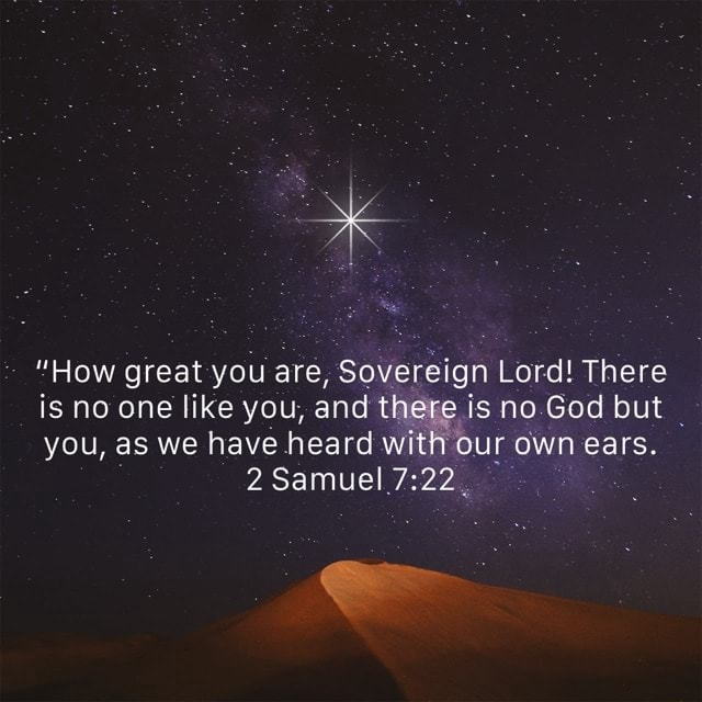 NZ How great you are, Sovereign Lord There is no one like you, and there is no God but you, as we have heard with our own ears. 2 Samuel memes