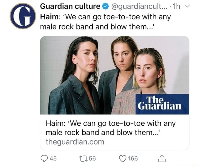 Guardian culture guardiancult v Haim We can go toe to toe with any male rock band and blow them The, Guardian Haim We can go toe to toe with any male rock band and blow them 166 meme