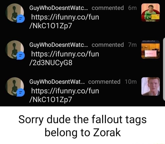 GuyWhoDoesntWatc commented NkC101Zp7 Qs GuyWhoDoesntWatc commented I 2d3NUCyG8 GuyWhoDoesntWat commented NkC101Zp7 Sorry dude the fallout tags belong to Zorak memes