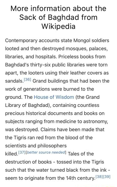 More information about the Sack of Baghdad from Wikipedia Contemporary accounts state Mongol soldiers looted and then destroyed mosques, palaces, libraries, and hospitals. Priceless books from Baghdad's thirty six public libraries were torn apart, the looters using their leather covers as Grand buildings that had been the work of generations were burned to the ground. The House of Wisdom the Grand Library of Baghdad, containing countless precious historical documents and books on subjects ranging from medicine to astronomy, was destroyed. Claims have been made that the Tigris ran red from the blood of the scientists and philosophers killed, 37llbetter source needed Tales of the destruction of books tossed into the Tigris such that the water turned black from the ink seem to originate fr