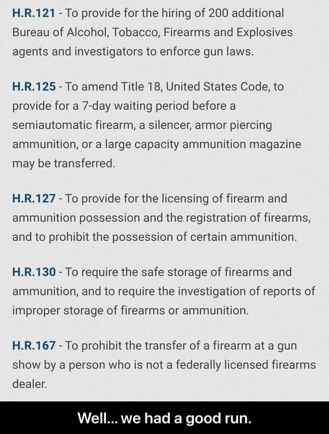 LR To provide for the hiring of 200 additional Bureau of Alcohol, Tobacco, Firearms and Explosives agents and investigators to enforce gun laws. H.R.125 To amend Title 18, United States Code, to provide for a 7 day waiting period before a semiautomatic firearm, a silencer, armor piercing ammunition, or a large capacity ammunition magazine may be transferred. H.R.127 To provide for the licensing of firearm and ammunition possession and the registration of firearms, and to prohibit the possession of certain ammunition. H.R.130 To require the safe storage of firearms and ammunition, and to require the investigation of reports of improper storage of firearms or ammunition. H.R.167 To prohibit the transfer of a firearm at a gun show by a person who is not a federally licensed firearms deal