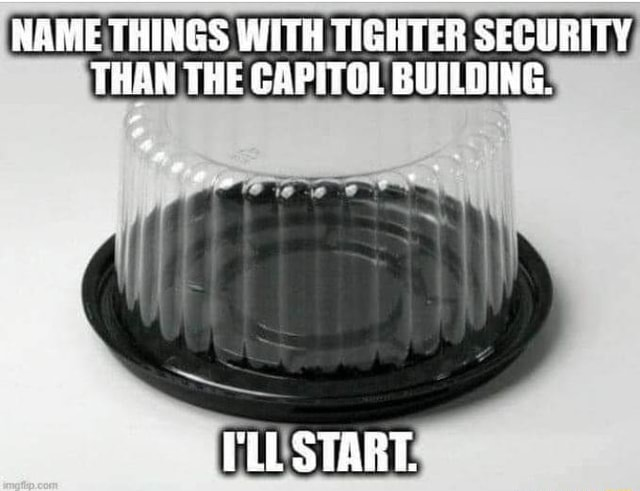 NAME THINGS WITH TIGHTER SECURITY THAN THE CAPITOL BUILDING. UL START meme