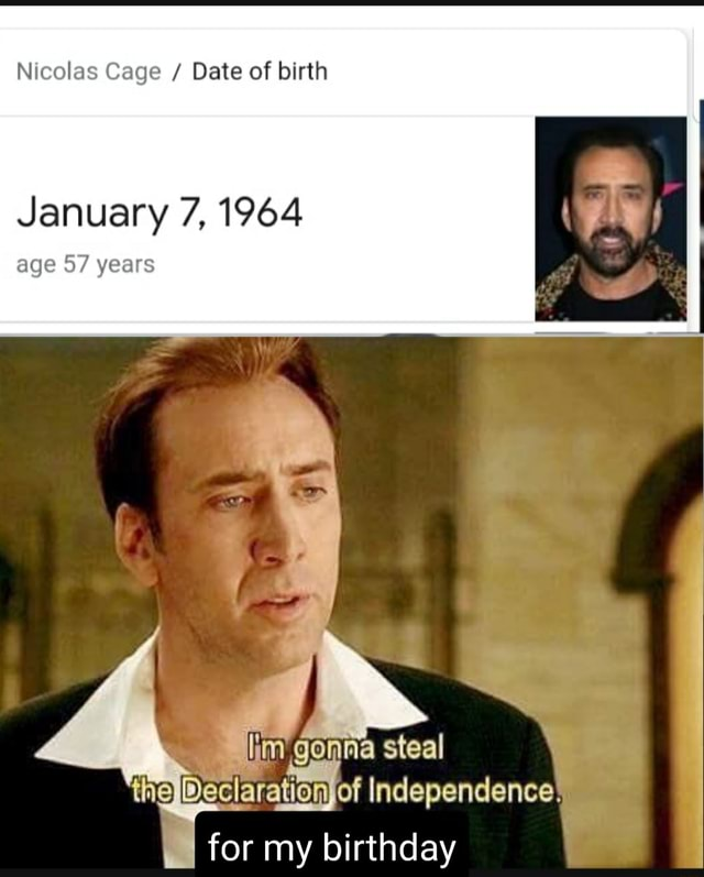 Nicolas Cage Date of birth January 7, 1964 age 57 years iim gonna steal the Declarat of Independence for my birthday meme