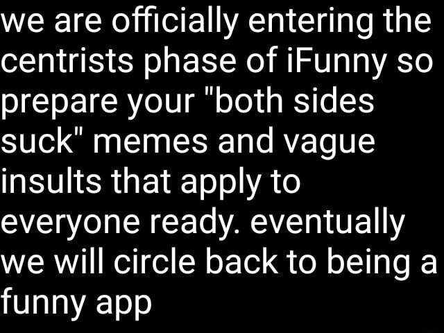 We are Officially entering the centrists phase of iFunny so prepare your both sides suck memes and vague insults that apply to everyone ready. eventually we will circle back to being a funny app