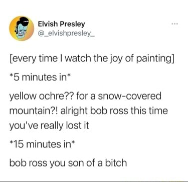 PR ewish Presiey every time I watch the joy of painting *5 minutes in* yellow ochre for a snow covered mountain alright bob ross this time you've really lost it 15 minutes in* bob ross you son of a bitch memes