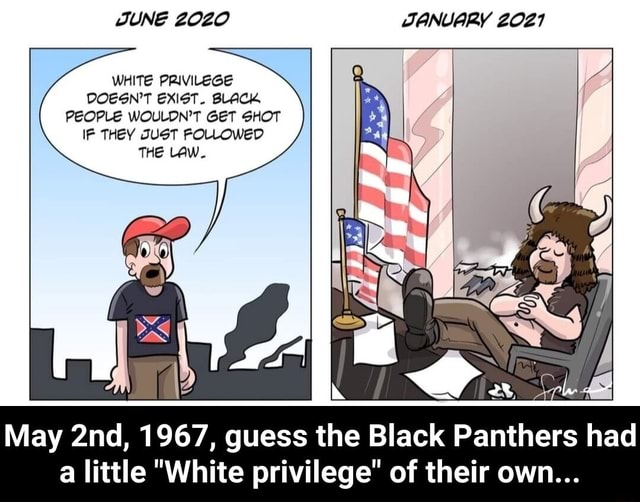 JUNE 2020 JANUARY 2021 WHITE PRIVILEGE DOESN'T EXIST. BLACK PEOPLE WOULDN'T GET SHOT IF THEY JUST FOLLOWED THE LAW. May 1967, guess the Black Panthers had a little White privilege of their own May 2nd, 1967, guess the Black Panthers had a little White privilege of their own meme