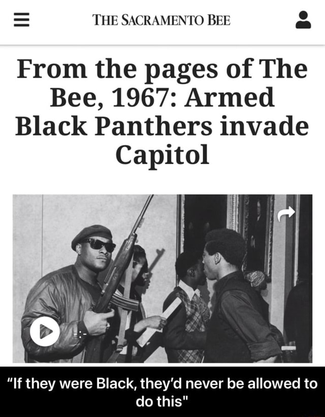 THE SACRAMENTO BEE From the pages of The Bee, 1967 Armed Black Panthers invade Capitol If they were Black, they'd never be allowed to do this meme