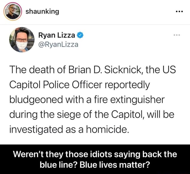 Shaunking Ryan PRy oad The death of Brian D. Sicknick, the US Capitol Police Officer reportedly bludgeoned with a fire extinguisher during the siege of the Capitol, will be investigated as a homicide. Weren't they those idiots saying back the blue line Blue lives matter Weren't they those idiots saying back the blue line Blue lives matter meme