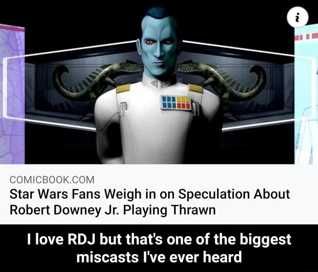 Star Wars Fans Weigh in on Speculation About Robert Downey Jr. Playing Thrawn love RDJ but that's one of the biggest miscasts I've ever heard I love RDJ but that's one of the biggest miscasts I've ever heard memes