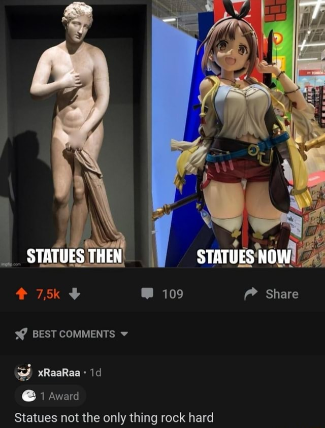 STATUES THEN 7,5k 2 109 Share BEST COMMENTS v xRaaRaa 1 Award Statues not the only thing rock hard memes