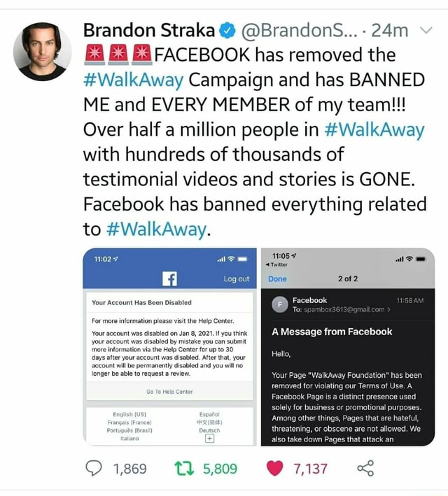 Brandon Straka Brandors Ea FACEBOOK has removed the WalkAway Campaign and has BANNED ME and EVERY MEMBER of my team Over half a million people in WalkAway with hundreds of thousands of testimonial and stories is GONE. Facebook has banned everything related to WalkAway. Your Account Has Been Disabled For more information please visit the Help Center. Your account was disabled on Jan 8, 2021. If you think your account was disabled by mistake you can submit more information via the Help Center for up to 30 days after your account was disabled. After that, your account will be permanently disabled and you will no longer be able to request a review. Genie 1,869 TT 5,809 7,137 Twitter Log II Done Facebook To al can A Message from Facebook Hello, Your Page WalkAway Foundation has been removed