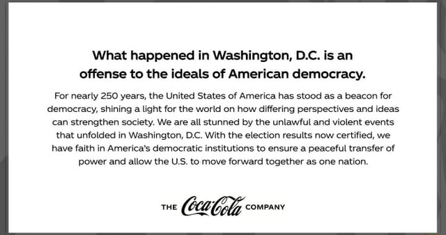 What happened in Washington, D.C. is an offense to the ideals of American democracy. For nearly 250 years, the United States of America has stood as a beacon for democracy, shining a light for the world on how differing perspectives and ideas can strengthen society. We are all stunned by the unlawful and violent events that unfolded in Washington, D.C. With the election results now certified, we have faith in America's democratic institutions to ensure a peaceful transfer of power and allow the U.S. to move forward together as one nation meme