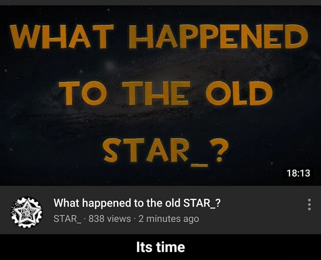 WHAT HAPPENED TO THE OLD STAR What happened to the old STAR STAR 838 views 2 minute ago Its time Its time memes