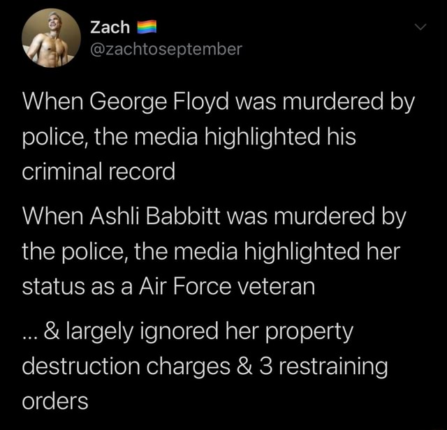 Zach zachtoseptember When George Floyd was murdered by police, the media highlighted his criminal record When Ashli Babbitt was murdered by the police, the media highlighted her status as a Air Force veteran and largely ignored her property destruction charges and 3 restraining orders meme
