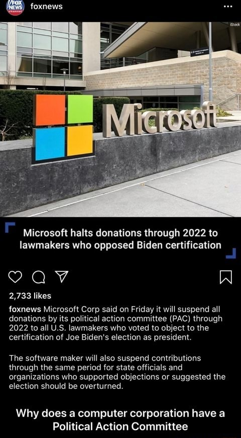 Foxnews Microsoft halts donations through 2022 to lawmakers who opposed Biden certification 2,733 likes foxnews Microsoft Corp said on Friday it will suspend all donations by its political action committee PAC through 2022 to all U.S. lawmakers who voted to object to the certification of Joe Biden's election as president. The software maker will also suspend contributions through the same period for state officials and organizations who supported objections or suggested the election should be overturned. Why does a computer corporation have a Political Action Committee  Why does a computer corporation have a Political Action Committee memes