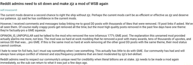Reddit admins need to sit down and make zjz a mod of WSB again self. moazzam0 The current mods deserve a second chance to right the ship without zjz. Perhaps the current mods can not be as efficient or effective as zjz and deserve our patience. zjz said he has confidence in the current mods. However, I received comments and messages today linking me to good DD posts with thousands of likes that were removed. I'll post links if asked. We've all seen them. Of course really crappy posts get removed all the time, but the most high quality posts removed in the past few days have one theme they're factually pro a GME squeeze. OPINION IS UNPOPULAR said he talked to the mod who removed the now infamous 177% GME post. The explanation this unnamed mod provided actually alarms me more, not less. The