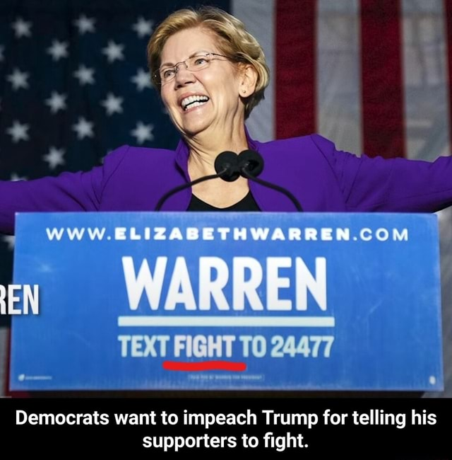 EN www WARREN TEXT FIGHT TO 24477 Democrats want to impeach Trump for telling his supporters to fight.  Democrats want to impeach Trump for telling his supporters to fight memes