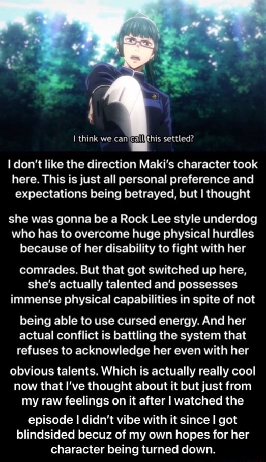 Think we settled do not like the direction Maki's character took here. This is just all personal preference and expectations being betrayed, but I thought she was gonna be a Rock Lee style underdog who has to overcome huge physical hurdles because of her disability to fight with her comrades. But that got switched up here, she's actually talented and possesses immense physical capabilities in spite of not being able to use cursed energy. And her actual conflict is battling the system that refuses to acknowledge her even with her obvious talents. Which is actually really cool now that I've thought about it but just from my raw feelings on it after I watched the episode I didn't vibe with it since I got blindsided becuz of my own hopes for her character being turned down.  episode I didn't v