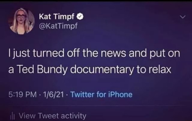 Kat Timpf  dij KatTimpf I just turned off the news and put on a Ted Bundy documentary to relax PM   Twitter for iPhone I View Tweet activity memes