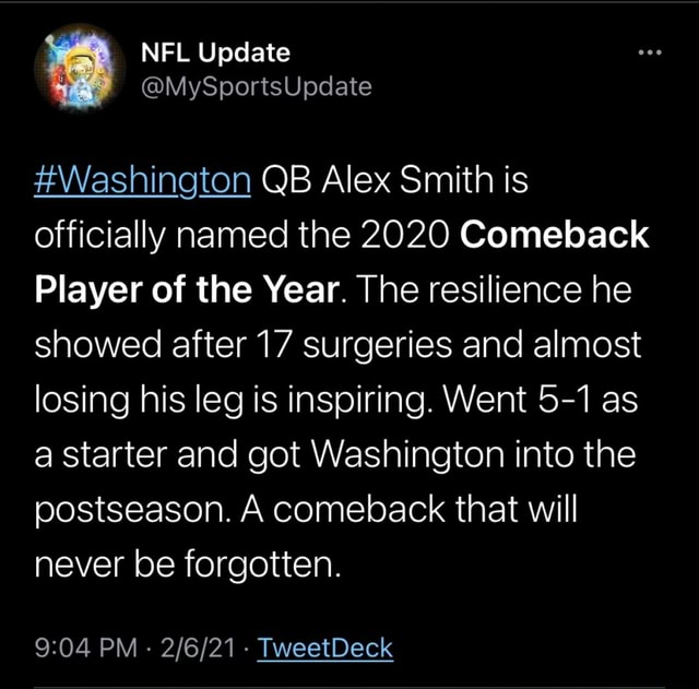 NFL Update MySportsUpdate Washington QB Alex Smith is officially named the 2020 Comeback Player of the Year. The resilience he showed after 17 surgeries and almost losing his leg is inspiring. Went 5 1 as a starter and got Washington into the postseason. A comeback that will never be forgotten. PM   TweetDeck memes