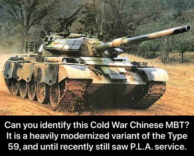 Can you identify this Cold War Chinese MBT It is a heavily modernized variant of the Type 59, and until recently still saw P.L.A. service.  Can you identify this Cold War Chinese MBT It is a heavily modernized variant of the Type 59, and until recently still saw P.L.A. service memes