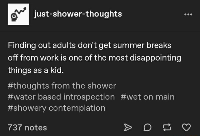 Finding out adults do not get summer breaks off from work is one of the most disappointing things as a kid. thoughts from the shower 737 notes water based introspection wet on main showery contemplation memes