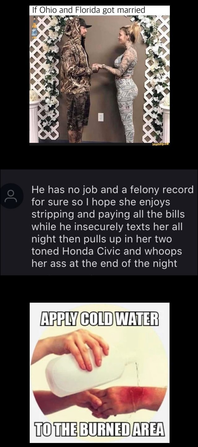 If Ohio and Florida got married He has no job and a felony record for sure so I hope she enjoys stripping and paying all the bills while he insecurely texts her all night then pulls up in her two toned Honda Civic and whoops her ass at the end of the night memes