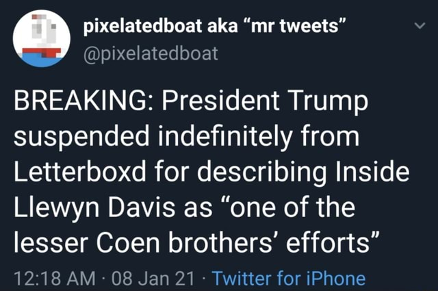 BREAKING President Trump suspended indefinitely from Letterboxd for describing Inside Llewyn Davis as one of the lesser Coen brothers efforts AM 08 Jan 21 Twitter for iPhone meme