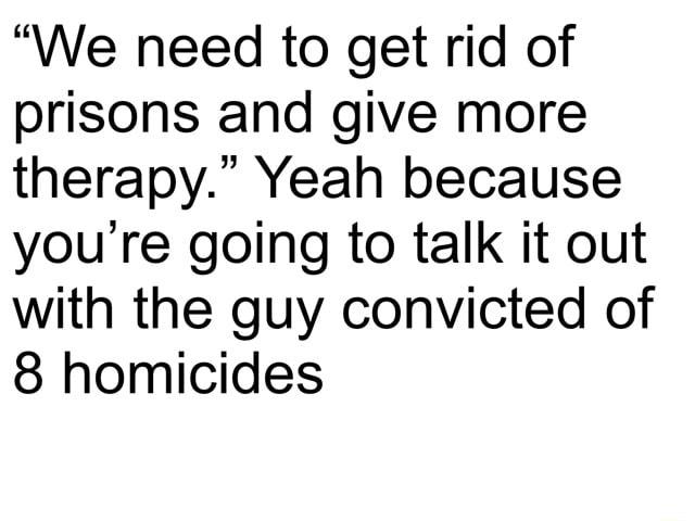 We need to get rid of prisons and give more therapy. Yeah because you're going to talk it out with the guy convicted of 8 homicides memes